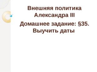 Внешняя политика Александра III Домашнее задание: §35. Выучить даты