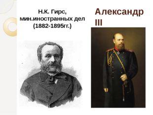 Александр III Н.К. Гирс, мин.иностранных дел (1882-1895гг.)