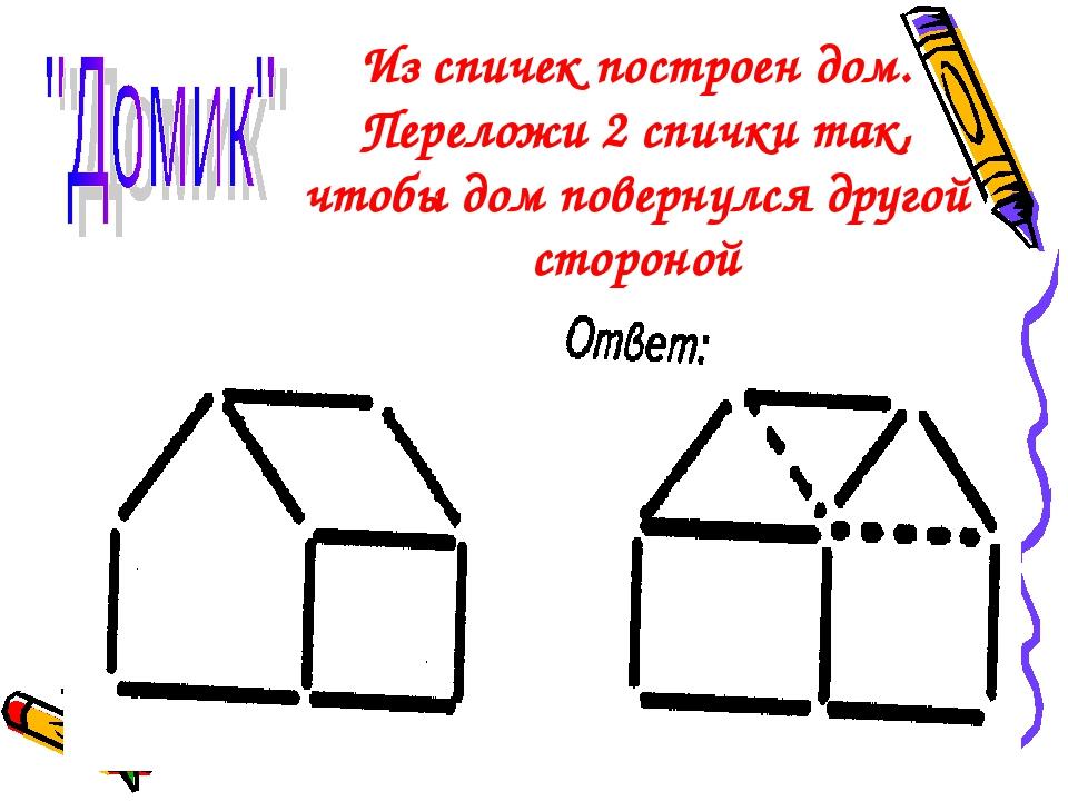 Из спичек построен дом. Переложи 2 спички так, чтобы дом повернулся другой ст...