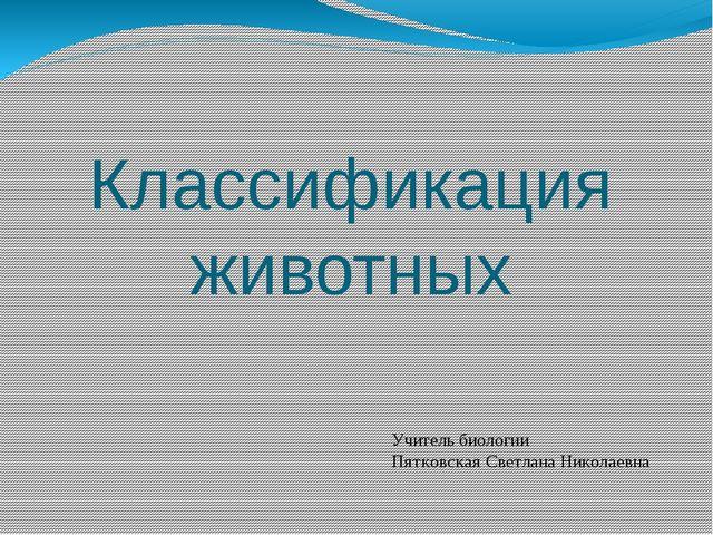 Классификация животных Учитель биологии Пятковская Светлана Николаевна