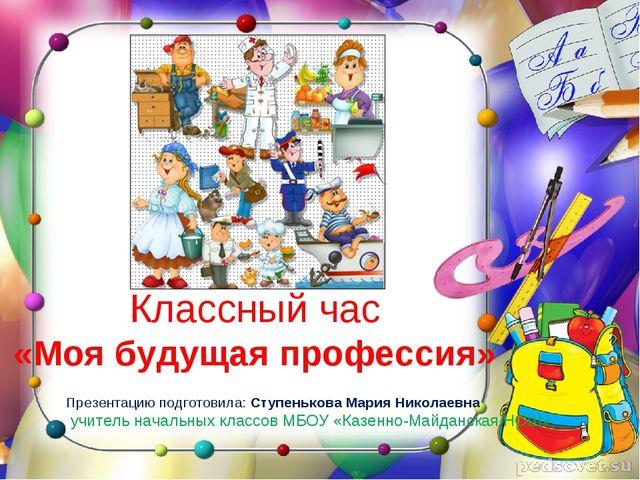 Классный час «Моя будущая профессия» Презентацию подготовила: Ступенькова Мар...
