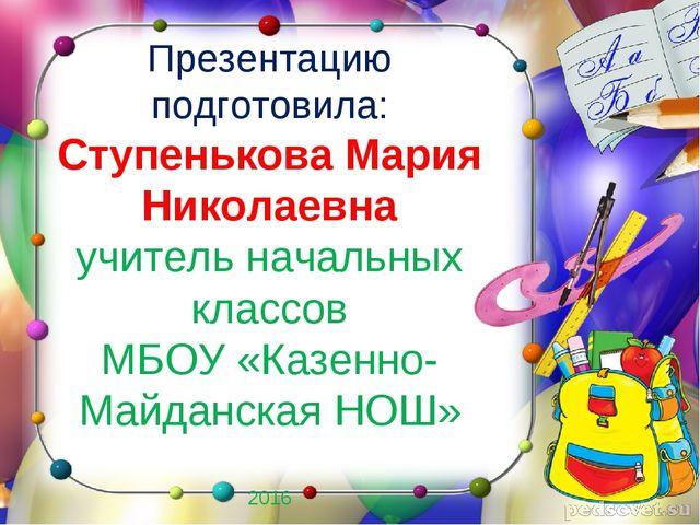 Презентацию подготовила: Ступенькова Мария Николаевна учитель начальных класс...