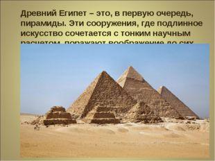 Древний Египет –это, в первую очередь, пирамиды. Эти сооружения, где подлинн