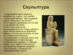 Скульптура В Древнем Египте ваятель назывался «санх», что значит «творящий жи