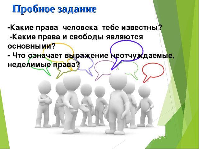 Пробное задание -Какие права человека тебе известны? -Какие права и свободы я...
