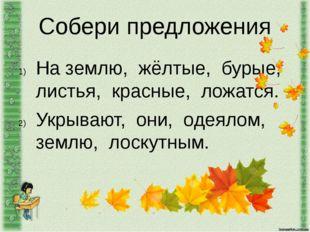 Собери предложения На землю, жёлтые, бурые, листья, красные, ложатся. Укрываю