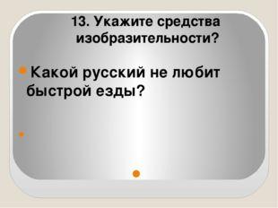 Какой русский не любит быстрой езды?   13. Укажите средства изобразительно