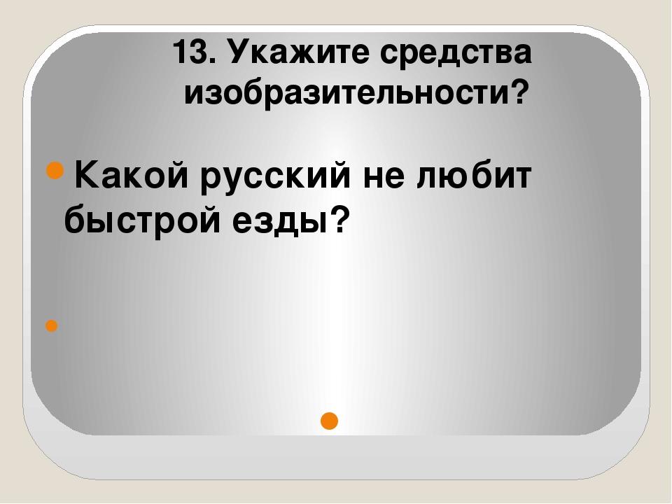 Какой русский не любит быстрой езды?   13. Укажите средства изобразительно...