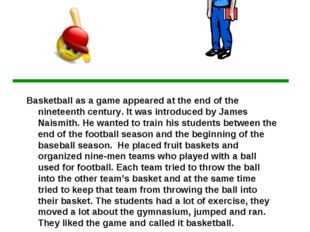 Read the text. Basketball as a game appeared at the end of the nineteenth cen
