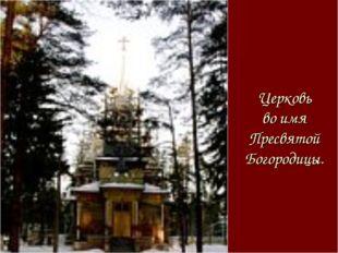Церковь во имя Пресвятой Богородицы.