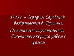 1793 г. – Серафим Саровский возвращается в Пустынь, где начинает строительст