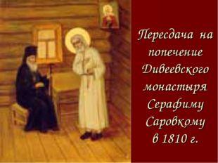Пересдача на попечение Дивеевского монастыря Серафиму Саровкому в 1810 г.