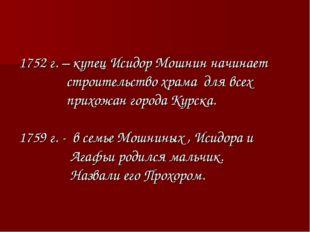 1752 г. – купец Исидор Мошнин начинает строительство храма для всех прихожан