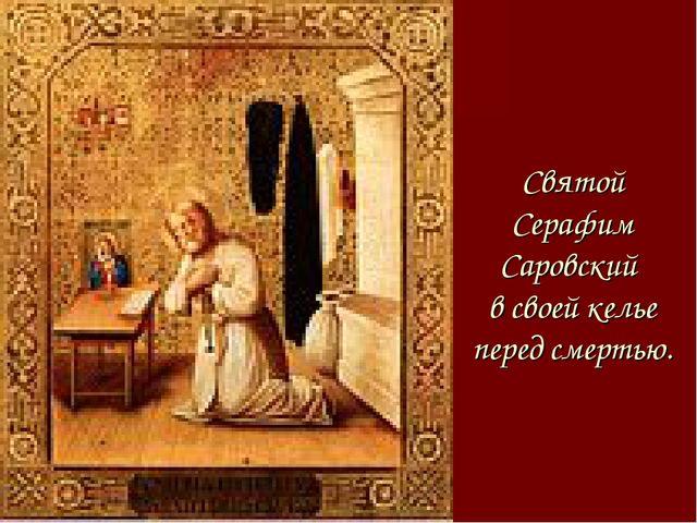 Святой Серафим Саровский в своей келье перед смертью.