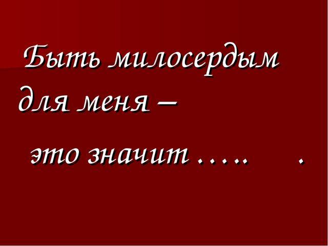 Быть милосердым для меня – это значит ….. .