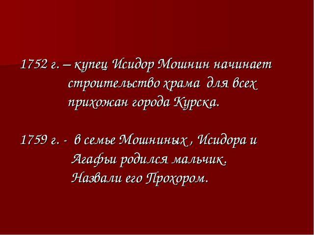 1752 г. – купец Исидор Мошнин начинает строительство храма для всех прихожан...
