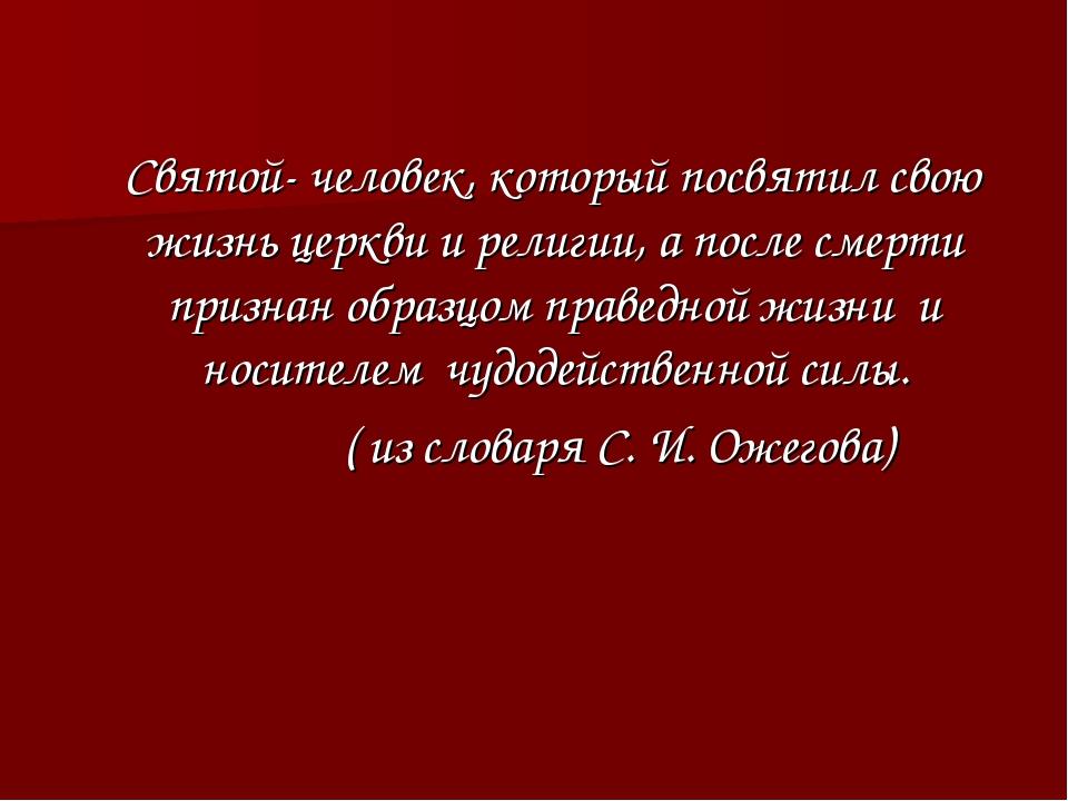 Святой- человек, который посвятил свою жизнь церкви и религии, а после смерт...