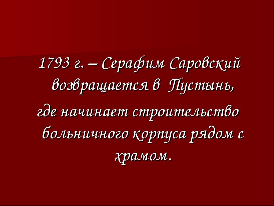 1793 г. – Серафим Саровский возвращается в Пустынь, где начинает строительст...