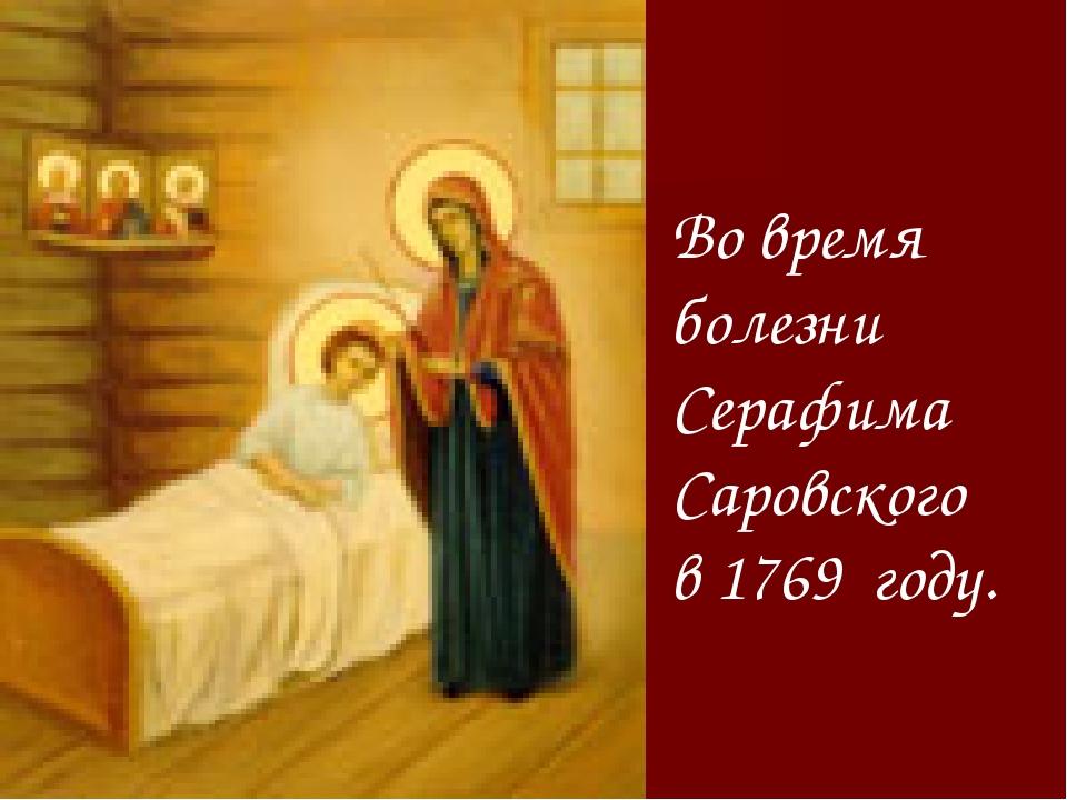 Во время болезни Серафима Саровского в 1769 году.