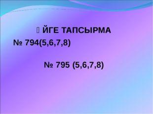 ҮЙГЕ ТАПСЫРМА № 794(5,6,7,8) № 795 (5,6,7,8)