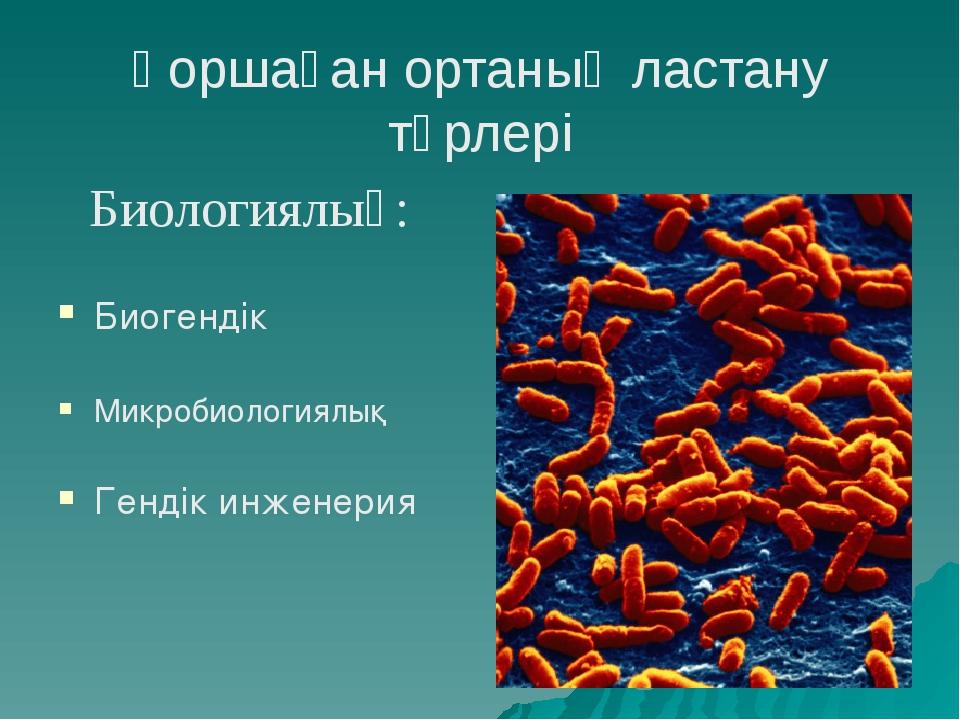 Қоршаған ортаның ластану түрлері Биологиялық: Биогендік Микробиологиялық Генд...