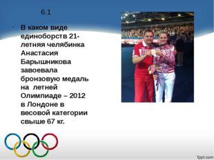 6.1 В каком виде единоборств 21-летняя челябинка Анастасия Барышникова завоев