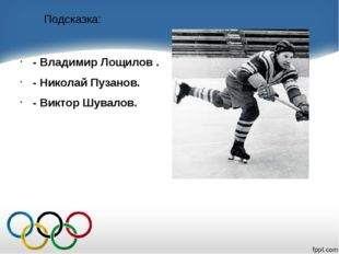 Подсказка: - Владимир Лощилов . - Николай Пузанов. - Виктор Шувалов.