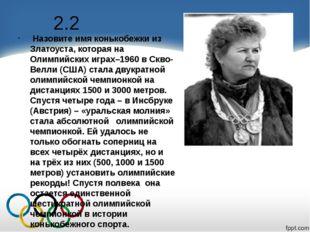 2.2 Назовите имя конькобежки из Златоуста, которая на Олимпийских играх–1960