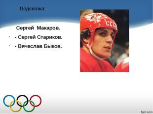 Подсказка: Сергей Макаров. - Сергей Стариков. - Вячеслав Быков.