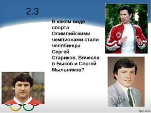 2.3 В каком виде спорта Олимпийскими чемпионами стали челябинцы Сергей Старик