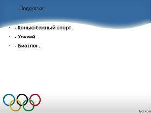 Подсказка: - Конькобежный спорт. - Хоккей. - Биатлон.