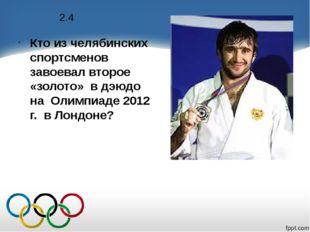 2.4 Кто из челябинских спортсменов завоевал второе «золото» в дэюдо на Олимпи