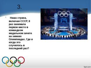 3. Наша страна, включая СССР, 8 раз занимала первое место в командном медальн