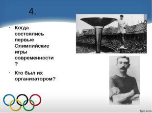 4. Когда состоялись первые Олимпийские игры современности? Кто был их организ