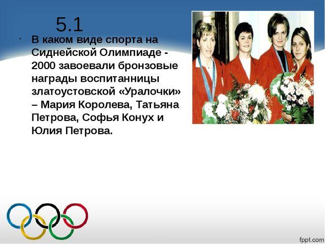 5.1 В каком виде спорта на Сиднейской Олимпиаде - 2000 завоевали бронзовые на...