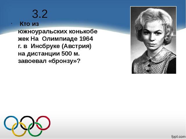 3.2 Кто из южноуральскихконькобежек На Олимпиаде 1964 г. в Инсбруке (Австрия...