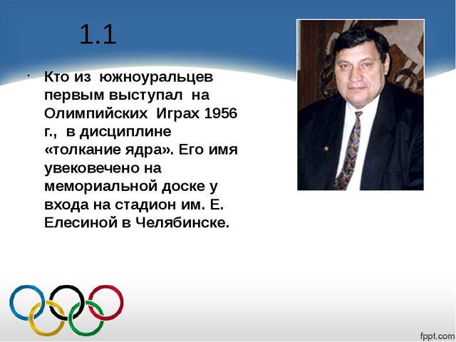 1.1 Кто из южноуральцев первым выступал на Олимпийских Играх 1956 г., в дисци...