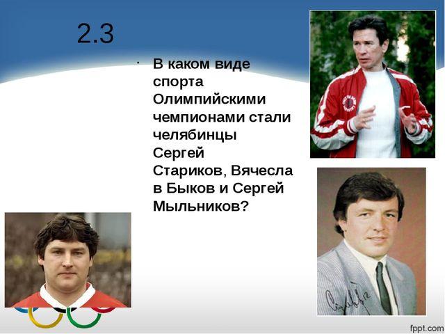 2.3 В каком виде спорта Олимпийскими чемпионами стали челябинцы Сергей Старик...