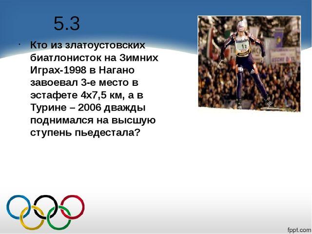 5.3 Кто из златоустовских биатлонисток на Зимних Играх-1998 в Нагано завоевал...