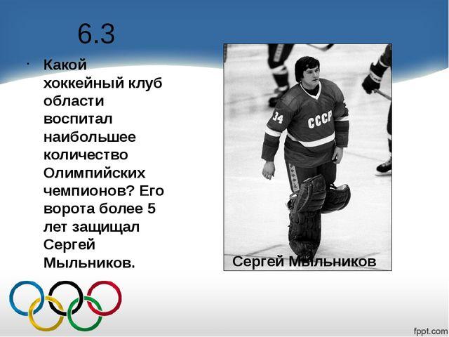 6.3 Какой хоккейный клуб области воспитал наибольшее количество Олимпийских ч...