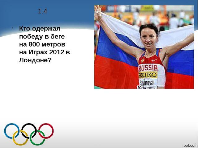 1.4 Кто одержал победу в беге на 800 метров на Играх 2012 в Лондоне?