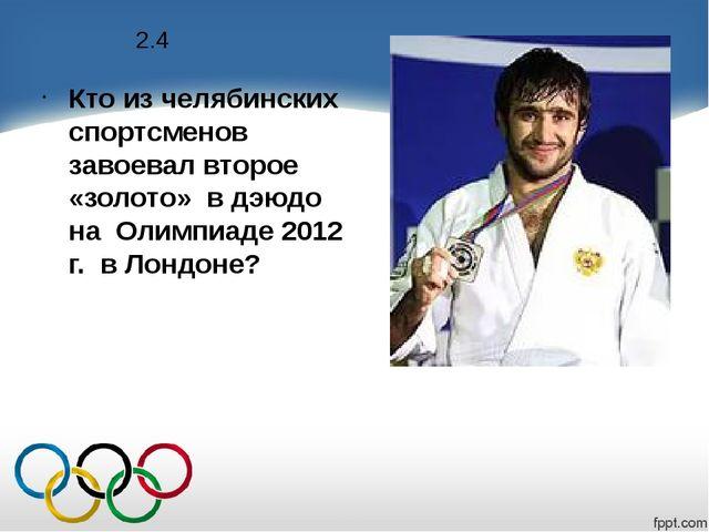 2.4 Кто из челябинских спортсменов завоевал второе «золото» в дэюдо на Олимпи...
