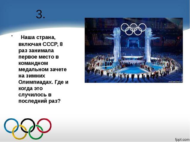3. Наша страна, включая СССР, 8 раз занимала первое место в командном медальн...