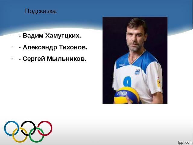 Подсказка: - Вадим Хамутцких. - Александр Тихонов. - Сергей Мыльников.