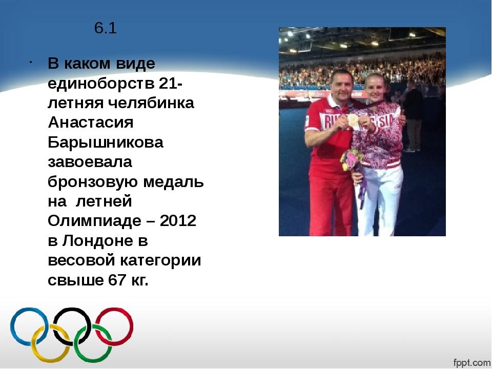 6.1 В каком виде единоборств 21-летняя челябинка Анастасия Барышникова завоев...
