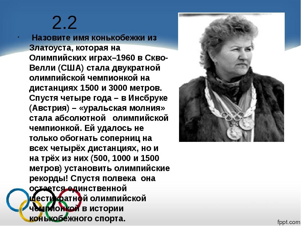 2.2 Назовите имя конькобежки из Златоуста, которая на Олимпийских играх–1960...