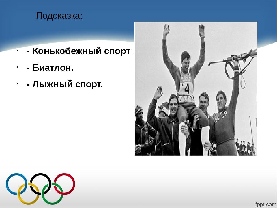 Подсказка: - Конькобежный спорт. - Биатлон. - Лыжный спорт.