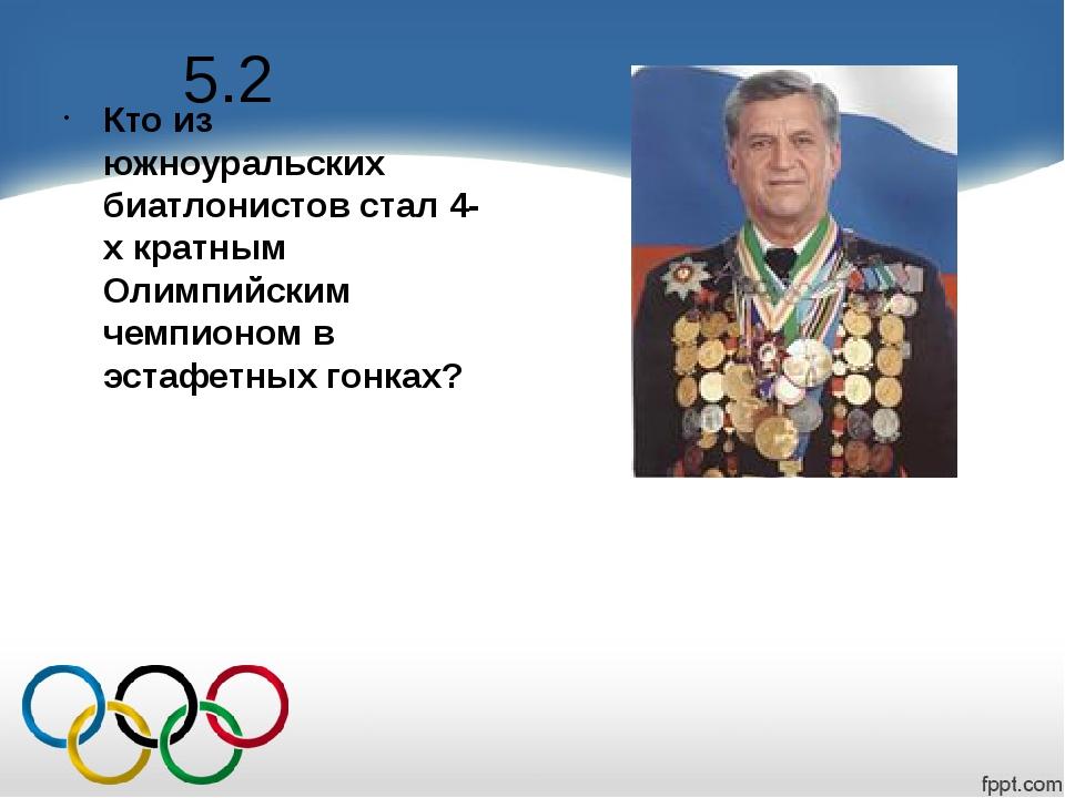 5.2 Кто из южноуральских биатлонистов стал 4-х кратным Олимпийским чемпионом...