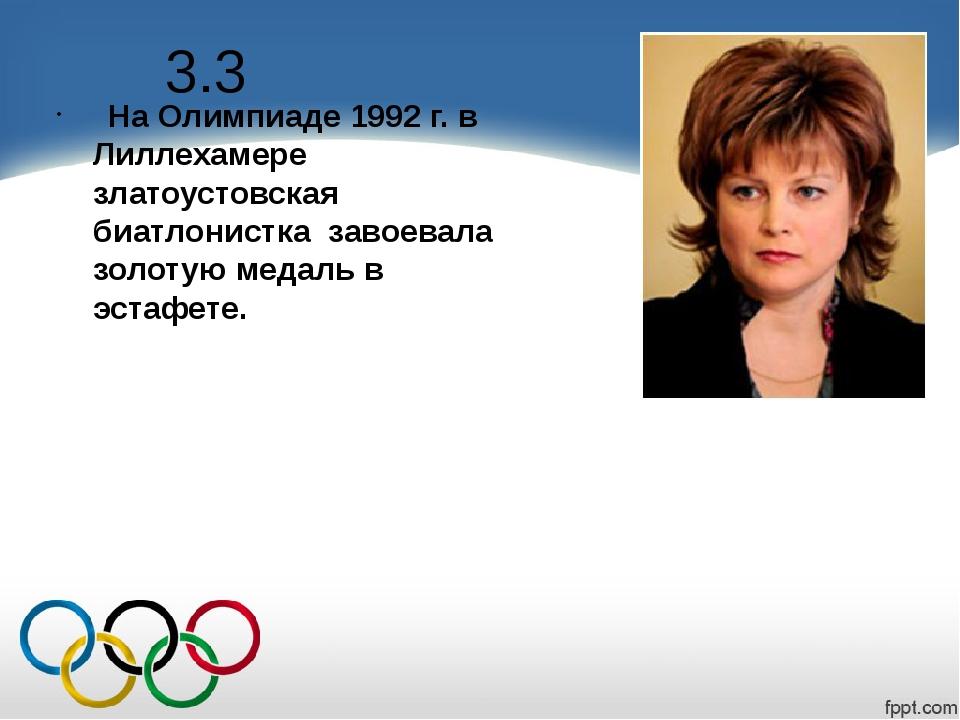 3.3 На Олимпиаде 1992 г. в Лиллехамере златоустовская биатлонистка завоевала...