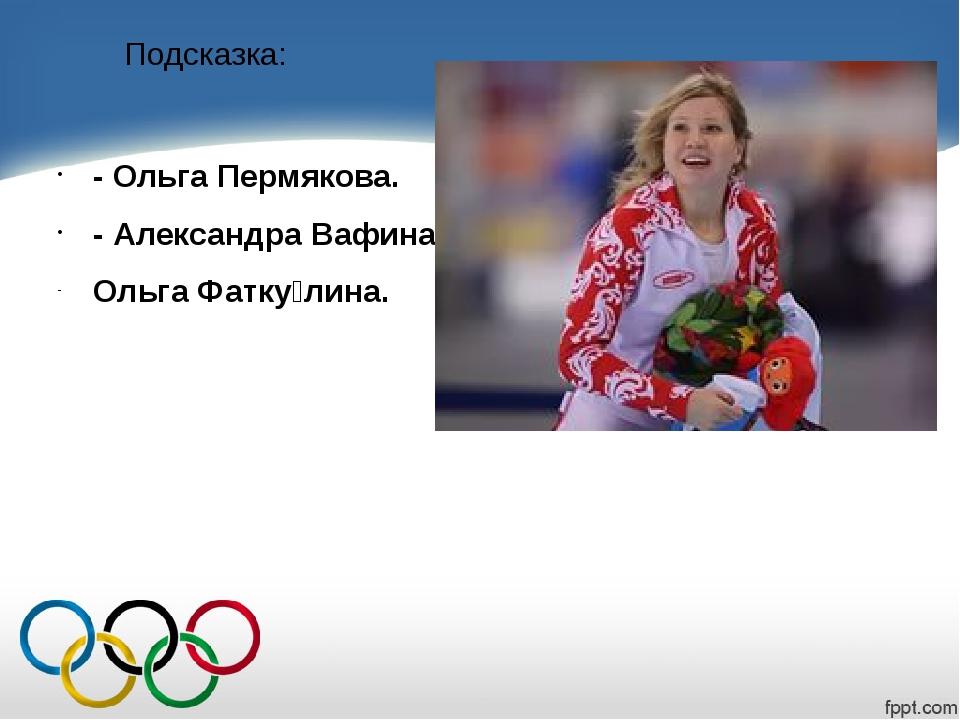 Подсказка: - Ольга Пермякова. - Александра Вафина. Ольга Фатку́лина.